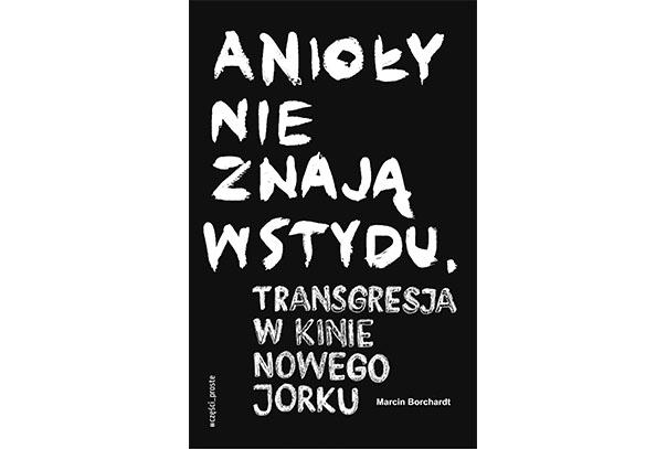 """""""ANIOŁY NIE ZNAJĄ WSTYDU"""". TRANSGRESJA W KINIE NOWEGO JORKU. Marcin Borchardt"""