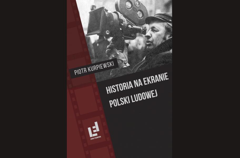 PIOTR KURPIEWSKI: HISTORIA NA EKRANIE POLSKI LUDOWEJ
